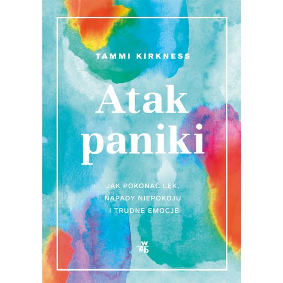 Książka Atak paniki. Jak pokonać lęk, napady niepokoju i trudne emocje Tammi Kirkness
