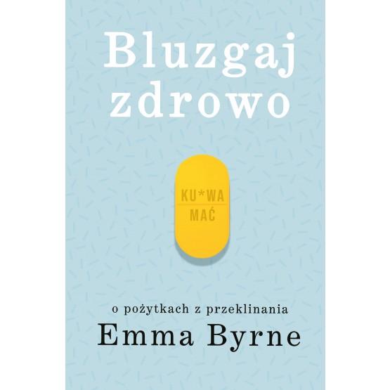 Książka Bluzgaj zdrowo. O pożytkach z przeklinania Byrne Emma