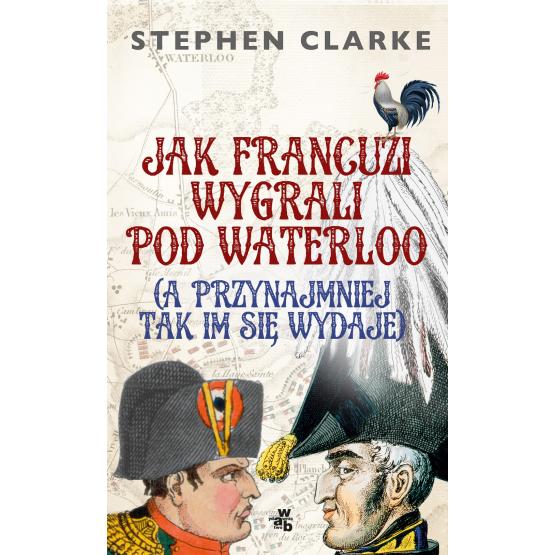 Książka Jak Francuzi wygrali pod Waterloo (a przynajmiej tak im się wydaje) Clarke Stephen