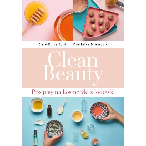 Książka Clean Beauty. Przepisy na kosmetyki z lodówki Minarovic Dominika Rutterford Elsie