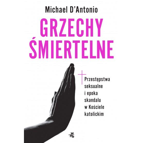 Książka Grzechy śmiertelne. Przestępstwa seksualne i epoka skandalu w kościele katolickim D'Antonio Michael
