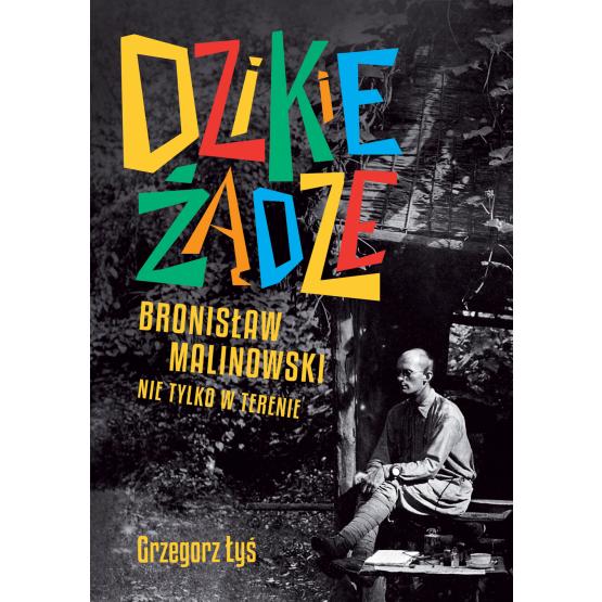 Książka Dzikie żądze. Bronisław Malinowski nie tylko w terenie Grzegorz Łyś