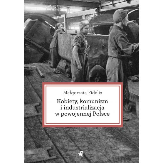 Książka Kobiety, komunizm i industrializacja w powojennej Polsce Fidelis Małgorzata
