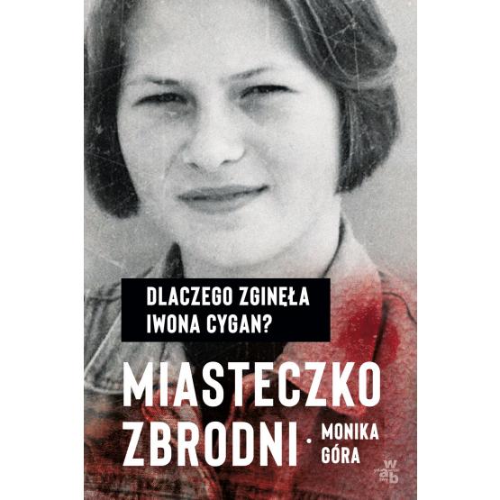 Książka Miasteczko zbrodni. Dlaczego zginęła Iwona Cygan Monika Góra