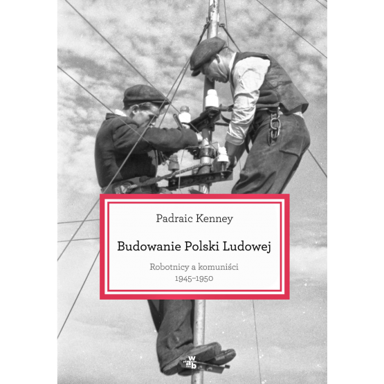 Książka Budowanie Polski ludowej. Robtnicy a komuniści 1945-1950 Kenney Padraic