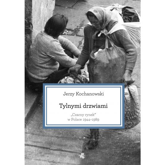 Książka Tylnymi drzwiami. Czarny rynek w Polsce 1944-1989 Kochanowski Jerzy
