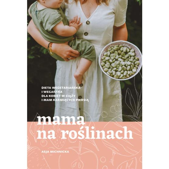 Książka Mama na roślinach. Dieta wegetariańska i wegańska dla kobiet w ciąży i mam karmiących piersią Asja Michnicka