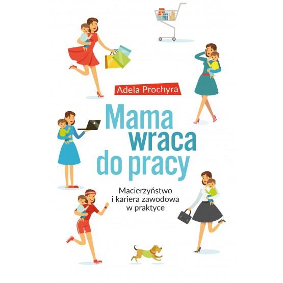 Książka Mama wraca do pracy. Macierzyństwo i kariera zawodowa w praktyce Prochyra Adela