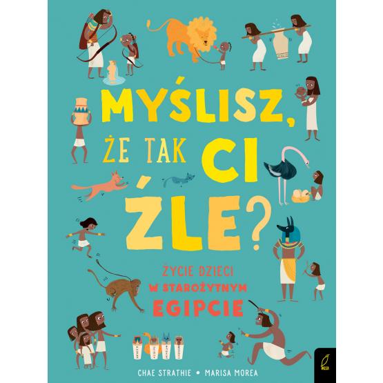 Książka Myślisz, że tak ci źle? Życie dzieci w starożytnym Egipcie Chae Strathie