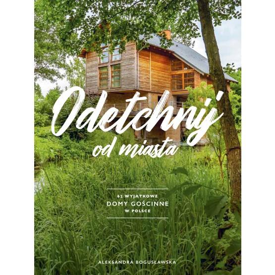 Książka Odetchnij od miasta. 62 wyjątkowe domy gościnne w Polsce Bogusławska Aleksandra