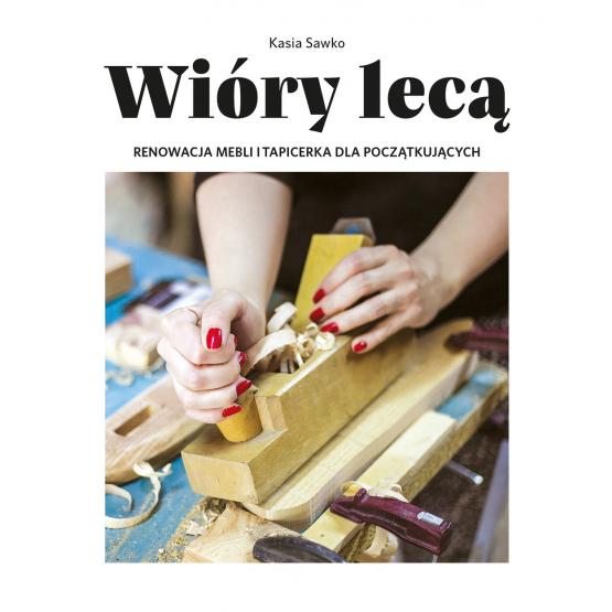 Książka Wióry lecą. Renowacja mebli i tapicerka dla początkujących Kasia Sawko