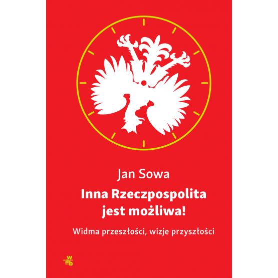 Książka Inna Rzeczpospolita jest możliwa! Widma przeszłości, wizje przyszłości Sowa Jan