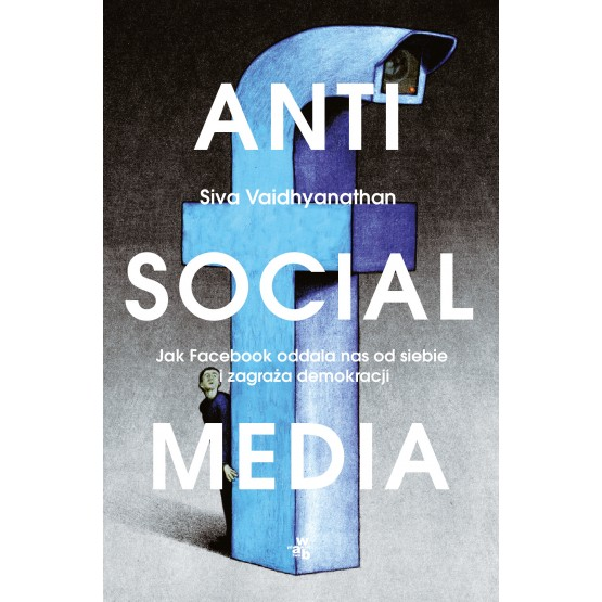 Książka Antisocial media. Jak Facebook oddala nas od siebie i zagraża demokracji Vaidhyanathan Siva