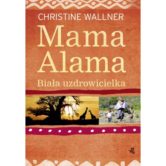 Książka Mama Alama. Biała uzdrowicielka. Odnalazłam swoje życie w Afryce Wallner Christine