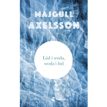 Axelsson Majgull Lód i woda, woda i lód