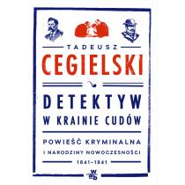Cegielski Tadeusz Detektyw w krainie cudów. Powieść kryminalna i narodziny nowoczesności (1841-1941)