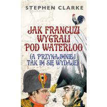 Clarke Stephen Jak Francuzi wygrali pod Waterloo (a przynajmiej tak im się wydaje)