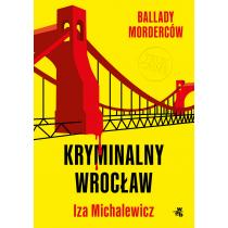 Iza Michalewicz Ballady morderców. Kryminalny Wrocław