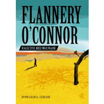 Flannery O'Connor Ocalisz życie, może swoje własne. Opowiadania zebrane