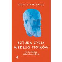 Piotr Stankiewicz Sztuka życia według stoików. Jak żyć mądrze, dobrze i szczęśliwie