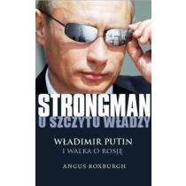 Roxburgh Angus Strongman u szczytu władzy. Władimir Putin i walka o Rosję