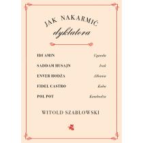 Witold Szabłowski Jak nakarmić dyktatora