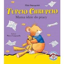 Eliza Piotrowska Tupcio Chrupcio. Mama idzie do pracy