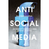 Vaidhyanathan Siva Antisocial media. Jak Facebook oddala nas od siebie i zagraża demokracji