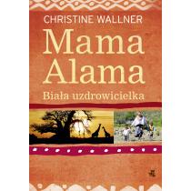 Wallner Christine Mama Alama. Biała uzdrowicielka. Odnalazłam swoje życie w Afryce