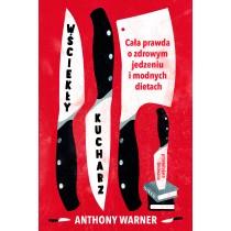 Warner Anthony Wściekły kucharz. Cała prawda o zdrowym jedzeniu i modnych dietach